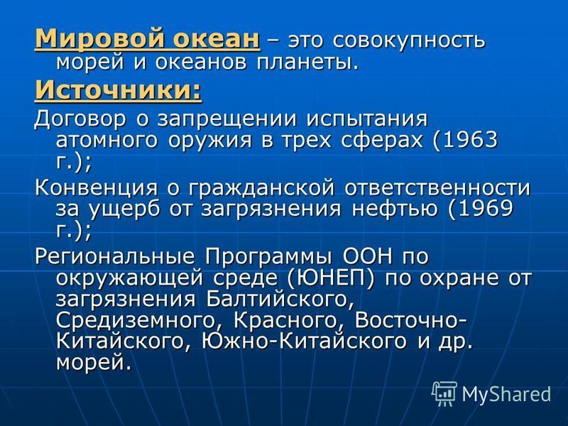 Мировой океан – это совокупность морей и океанов планеты. Источники: Договор о запрещении испытания атомного оружия в трех сферах (1963 г.); Конвенция о гражданской ответственности за ущерб от загрязнения нефтью (1969 г.); Региональные Программы ООН