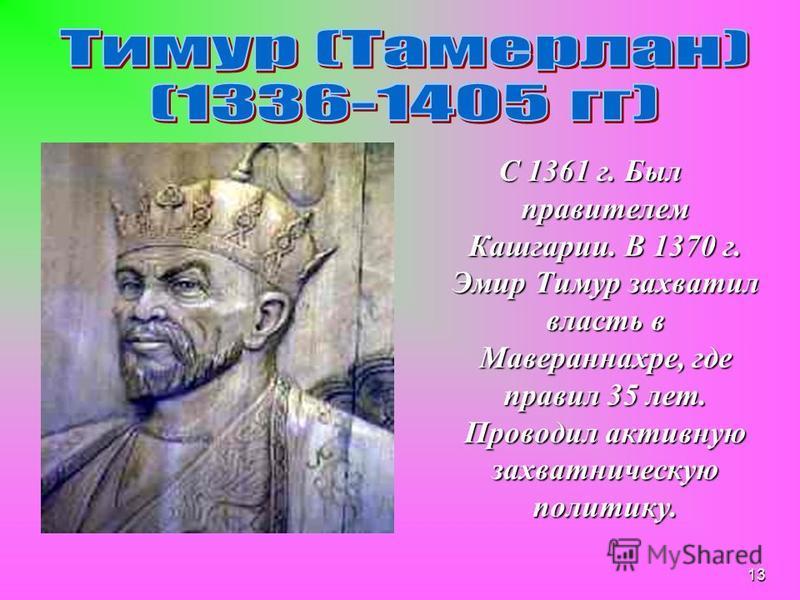 12 Среднеазиатский правитель, полководец и завоеватель (1336– 1405). Родился весной 1336 вблизи г.Туркестане, сын бека Таргая из тюркизированного монгольского племени баркас,которые пришли в Мавераннахр. В одном из боёв против хана Могулистана, Тимур