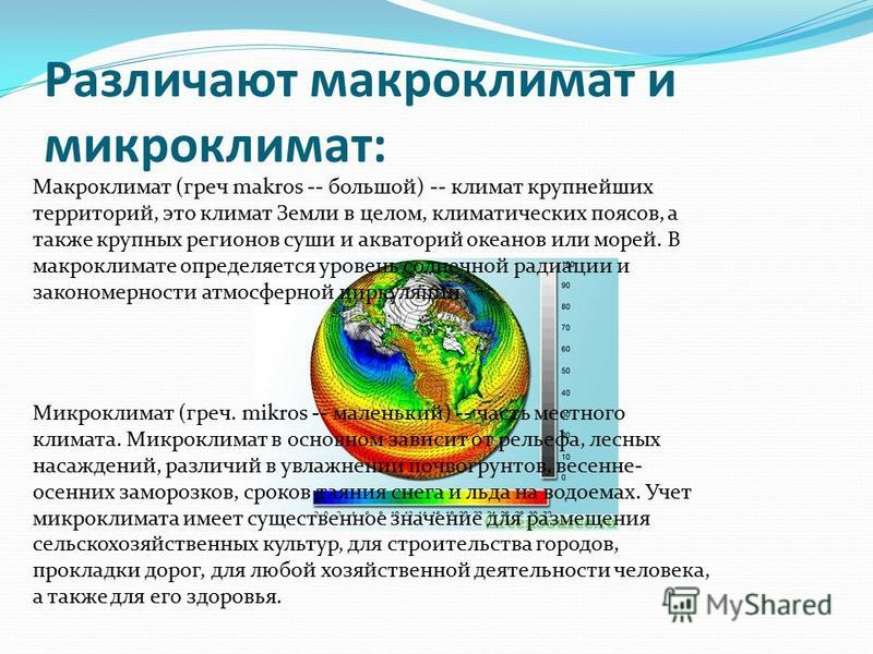 Различают макроклимат и микроклимат: Макроклимат (греч makros -- большой) -- климат крупнейших территорий, это климат Земли в целом, климатических поясов, а также крупных регионов суши и акваторий океанов или морей. В макроклимате определяется уровен