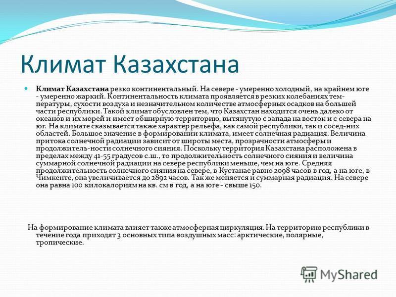 Климат Казахстана Климат Казахстана резко континентальный. На севере - умеренно холодный, на крайнем юге - умеренно жаркий. Континентальность климата проявляется в резких колебаниях температуры, сухости воздуха и незначительном количестве атмосферных