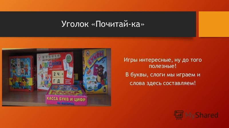 Уголок «Почитай-ка» Игры интересные, ну до того полезные! В буквы, слоги мы играем и слова здесь составляем!