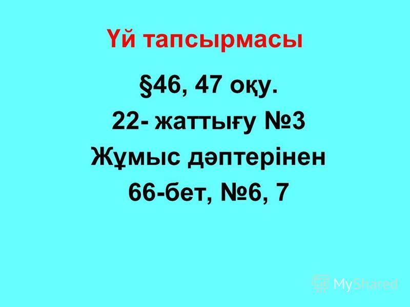 Үй тапсырмасы §46, 47 оқу. 22- жаттығу 3 Жұмыс дәптерінен 66-бет, 6, 7