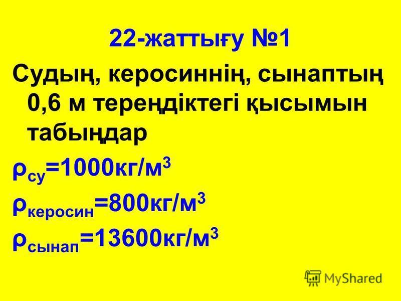22-жаттығу 1 Судың, керосиннің, сынаптың 0,6 м тереңдіктегі қысымын табыңдар ρ су =1000кг/м 3 ρ керосин =800кг/м 3 ρ сынап =13600кг/м 3