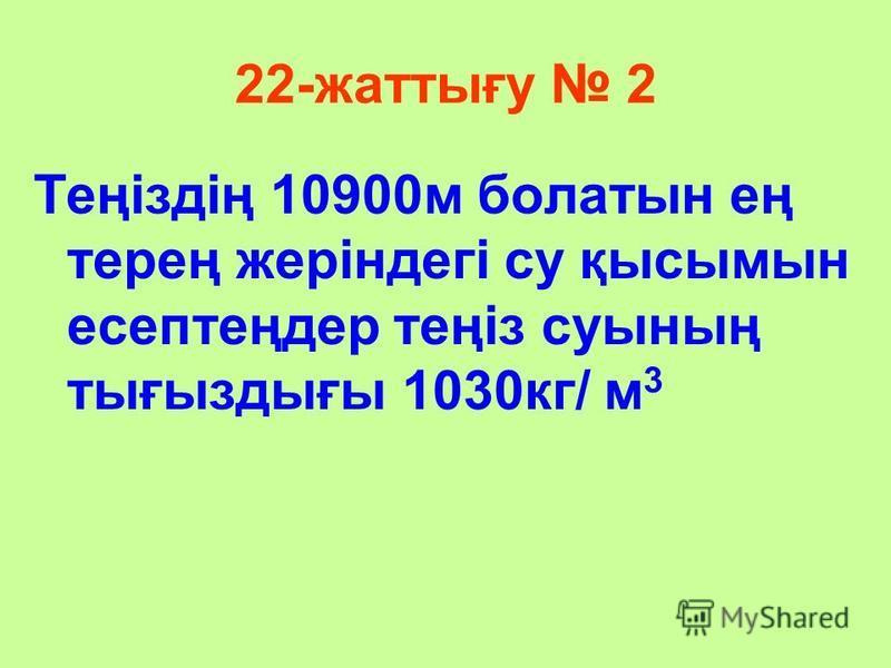 22-жаттығу 2 Теңіздің 10900м болатын ең терең жеріндегі су қысымын есептеңдер теңіз суының тығыздығы 1030кг/ м 3