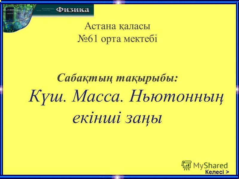 Келесі > Астана қаласы 61 орта мектебі Сабақтың тақырыбы: Күш. Масса. Ньютонның екінші заңы