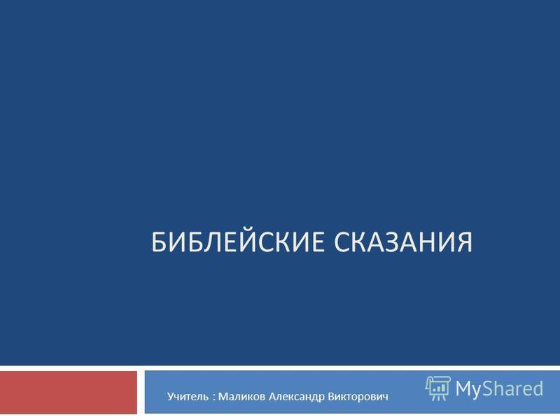 БИБЛЕЙСКИЕ СКАЗАНИЯ Учитель : Маликов Александр Викторович
