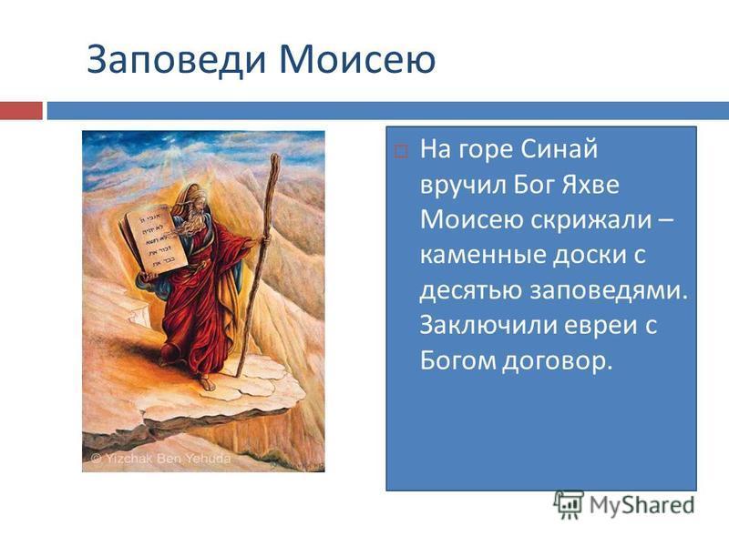 Заповеди Моисею На горе Синай вручил Бог Яхве Моисею скрижали – каменные доски с десятью заповедями. Заключили евреи с Богом договор.