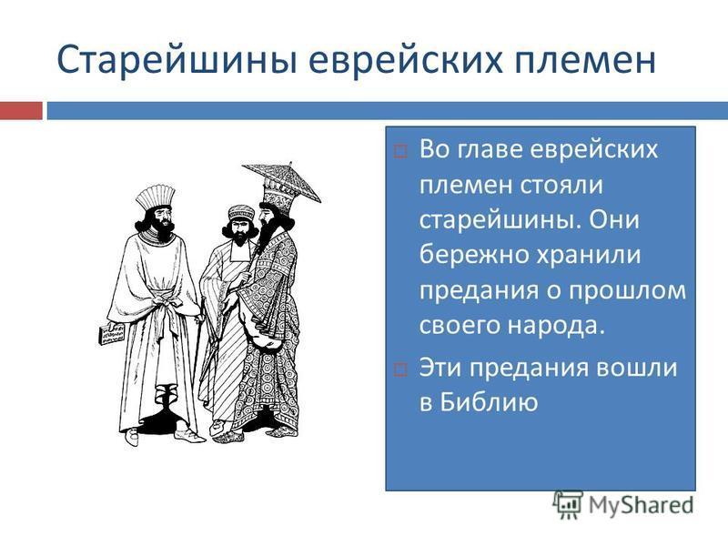 Старейшины еврейских племен Во главе еврейских племен стояли старейшины. Они бережно хранили предания о прошлом своего народа. Эти предания вошли в Библию