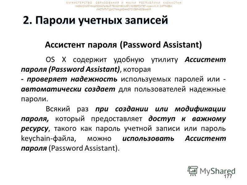 177 2. Пароли учетных записей Ассистент пароля (Password Assistant) OS X содержит удобную утилиту Ассистент пароля (Password Assistant), которая - проверяет надежность используемых паролей или - автоматически создает для пользователей надежюные парол
