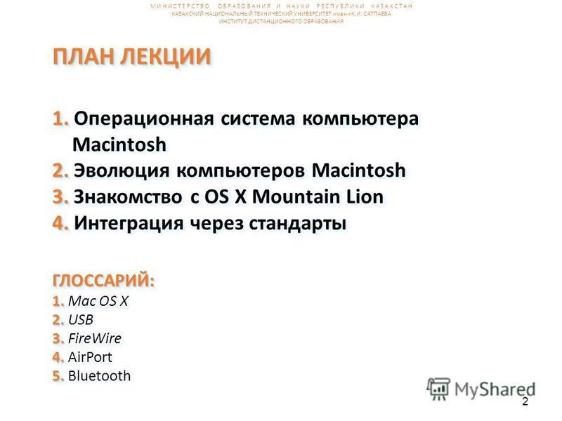 2 ПЛАН ЛЕКЦИИ 1. ПЛАН ЛЕКЦИИ 1. Операционная система компьютера Macintosh 2. 2. Эволюция компьютеров Macintosh 3. 3. Знакомство с OS X Mountain Lion 4. 4. Интеграция через стандарты ГЛОССАРИЙ: 1. 2. 3. ГЛОССАРИЙ: 1. Mac OS X 2. USB 3. FireWire 4. 4.