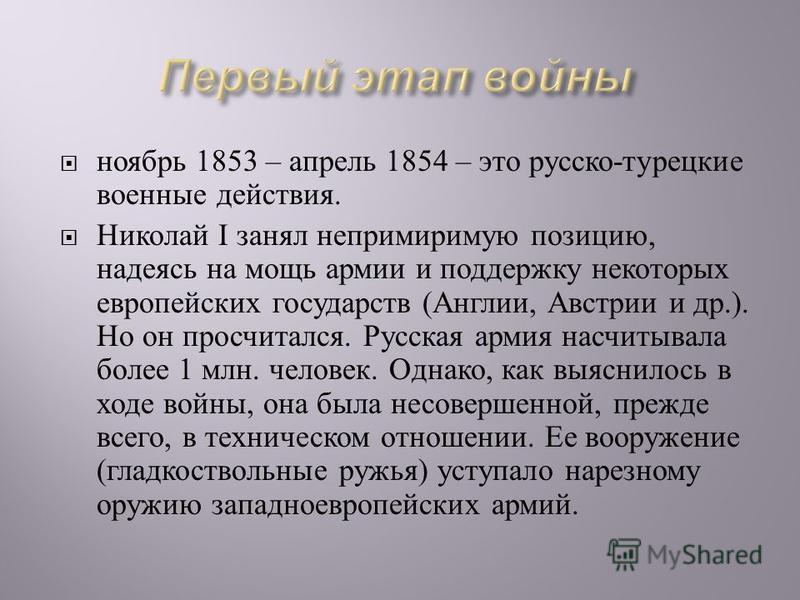 ноябрь 1853 – апрель 1854 – это русско - турецкие военные действия. Николай I занял непримиримую позицию, надеясь на мощь армии и поддержку некоторых европейских государств ( Англии, Австрии и др.). Но он просчитался. Русская армия насчитывала более