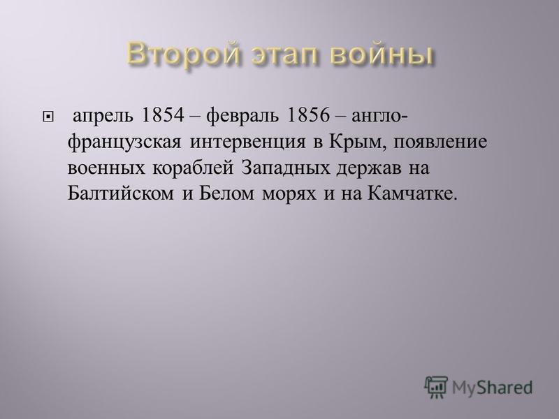 апрель 1854 – февраль 1856 – англо - французская интервенция в Крым, появление военных кораблей Западных держав на Балтийском и Белом морях и на Камчатке.