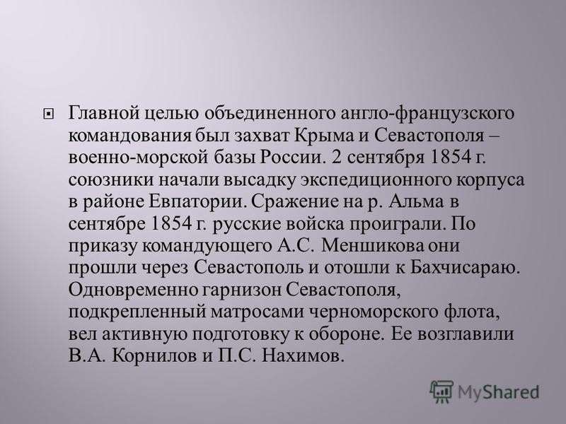 Главной целью объединенного англо - французского командования был захват Крыма и Севастополя – военно - морской базы России. 2 сентября 1854 г. союзники начали высадку экспедиционного корпуса в районе Евпатории. Сражение на р. Альма в сентябре 1854 г