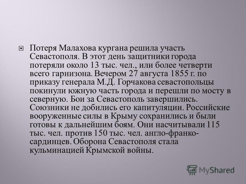 Потеря Малахова кургана решила участь Севастополя. В этот день защитники города потеряли около 13 тыс. чел., или более четверти всего гарнизона. Вечером 27 августа 1855 г. по приказу генерала М. Д. Горчакова севастопольцы покинули южную часть города