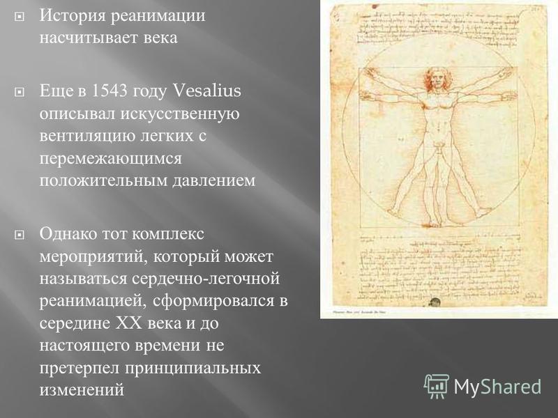 История реанимации насчитывает века Еще в 1543 году Vesalius описывал искусственную вентиляцию легких с перемежающимся положительным давлением Однако тот комплекс мероприятий, который может называться сердечно - легочной реанимацией, сформировался в
