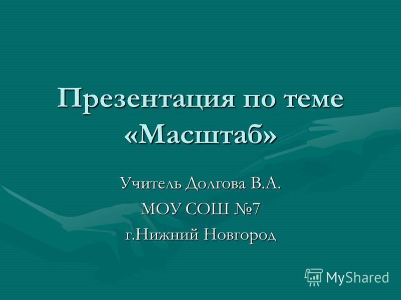 Презентация по теме «Масштаб» Учитель Долгова В.А. МОУ СОШ 7 г.Нижний Новгород