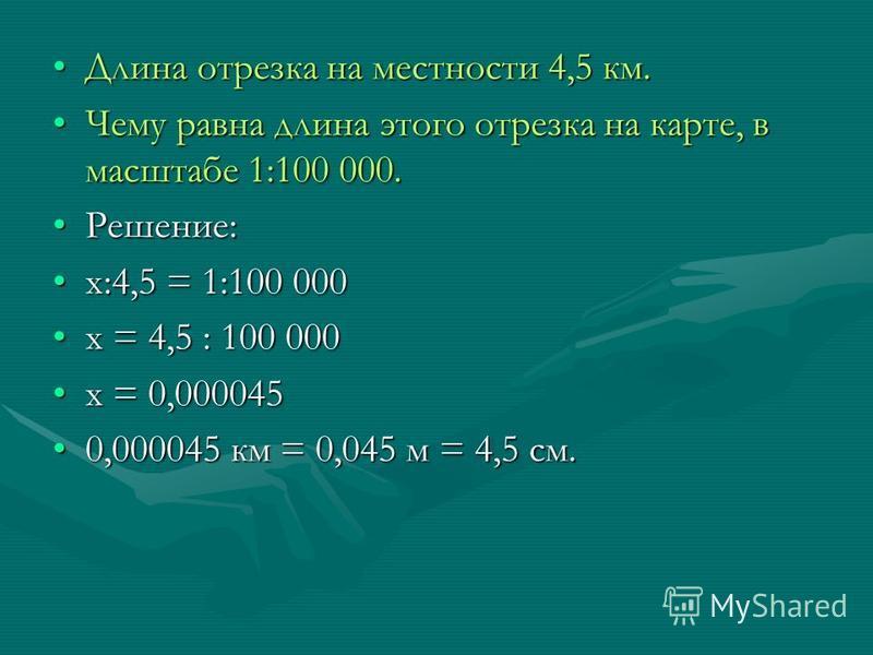 Длина отрезка на местности 4,5 км.Длина отрезка на местности 4,5 км. Чему равна длина этого отрезка на карте, в масштабе 1:100 000. Чему равна длина этого отрезка на карте, в масштабе 1:100 000. Решение:Решение: х:4,5 = 1:100 000 х:4,5 = 1:100 000 х