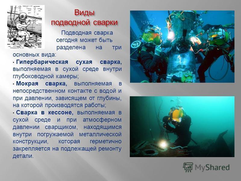 Виды подводной сварки Подводная сварка сегодня может быть разделена на три основных вида: Гипербарическая сухая сварка, выполняемая в сухой среде внутри глубоководной камеры; Мокрая сварка, выполняемая в непосредственном контакте с водой и при давлен
