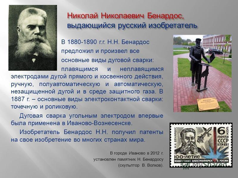 Николай Николаевич Бенардос, выдающийся русский изобретатель В 1880-1890 г.г. Н.Н. Бенардос предложил и произвел все основные виды дуговой сварки: плавящимся и неплавящимся электродами дугой прямого и косвенного действия, ручную, полуавтоматическую и