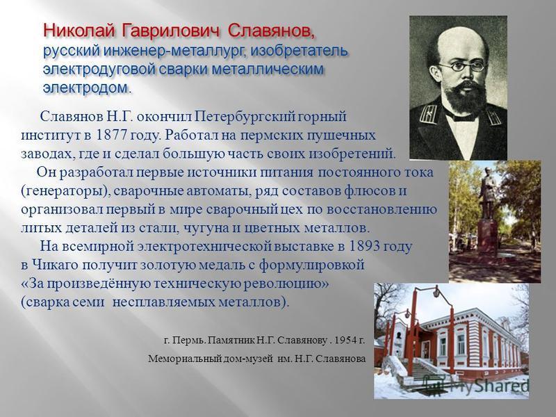Николай Гаврилович Славянов, русский инженер - металлург, изобретатель электродуговой сварки металлическим электродом. Славянов Н. Г. окончил Петербургский горный институт в 1877 году. Работал на пермских пушечных заводах, где и сделал большую часть