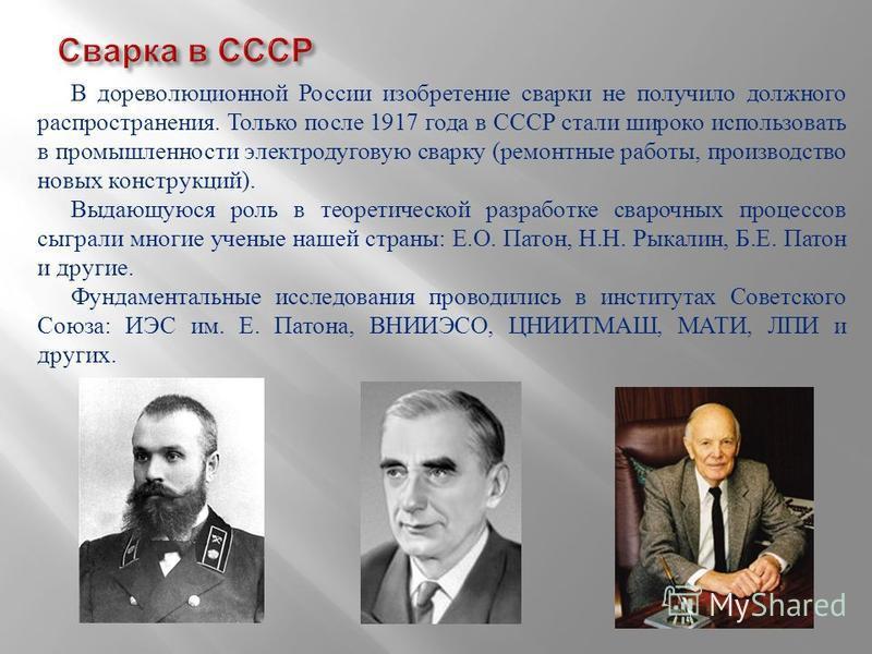 В дореволюционной России изобретение сварки не получило должного распространения. Только после 1917 года в СССР стали широко использовать в промышленности электродуговую сварку ( ремонтные работы, производство новых конструкций ). Выдающуюся роль в т