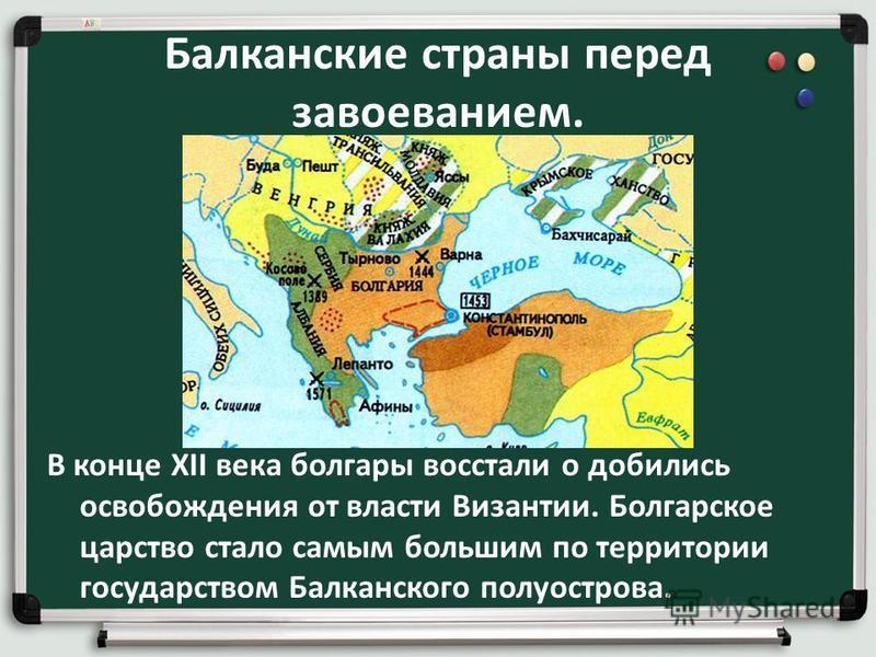 Балканские страны перед завоеванием. В конце XII века болгары восстали о добились освобождения от власти Византии. Болгарское царство стало самым большим по территории государством Балканского полуострова.