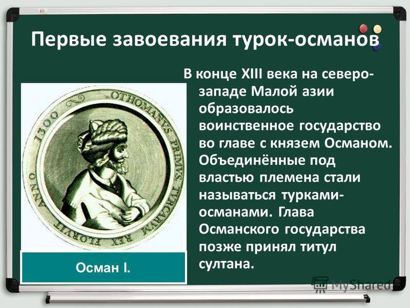 Первые завоевания турок-османов В конце XIII века на северо- западе Малой азии образовалось воинственное государство во главе с князем Османом. Объединённые под властью племена стали называться турками- османами. Глава Османского государства позже пр