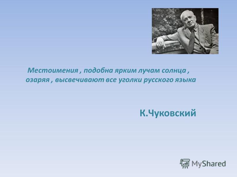 Местоимения, подобна ярким лучам солнца, озаряя, высвечивают все уголки русского языка К.Чуковский