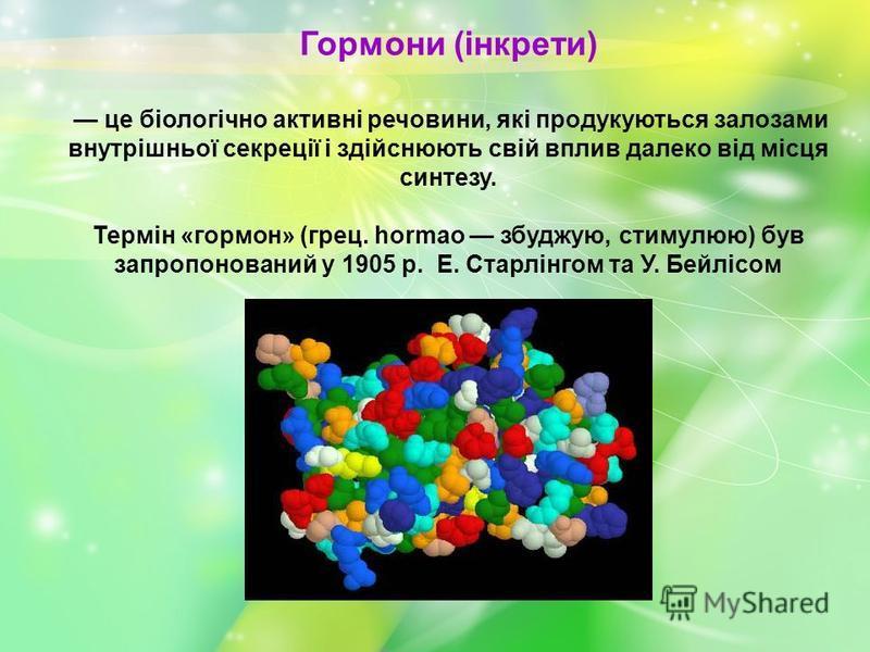 Гормони (інкрети) це біологічно активні речовини, які продукуються залозами внутрішньої секреції і здійснюють свій вплив далеко від місця синтезу. Термiн «гормон» (грец. hormao збуджую, стимулюю) був запропонований у 1905 р. Е. Старлiнгом та У. Бейлі