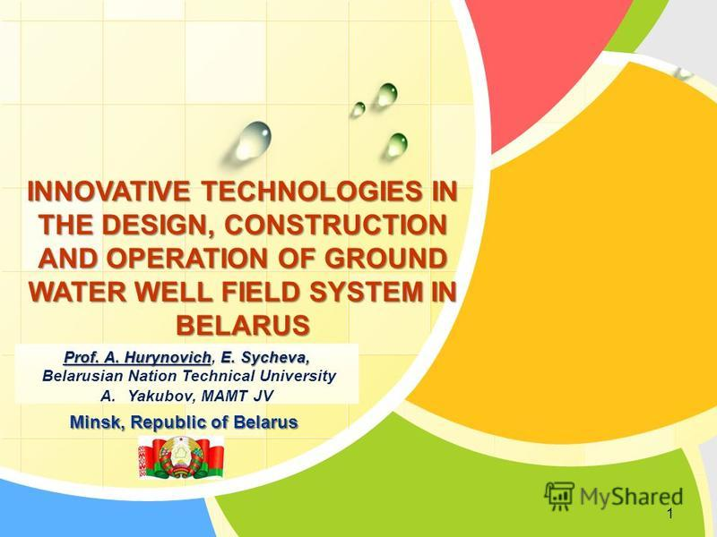 L/O/G/O INNOVATIVE TECHNOLOGIES IN THE DESIGN, CONSTRUCTION AND OPERATION OF GROUND WATER WELL FIELD SYSTEM IN BELARUS Prof. A. HurynovichE. Sycheva, Prof. A. Hurynovich, E. Sycheva, Belarusian Nation Technical University A.Yakubov, MAMT JV Minsk, Re