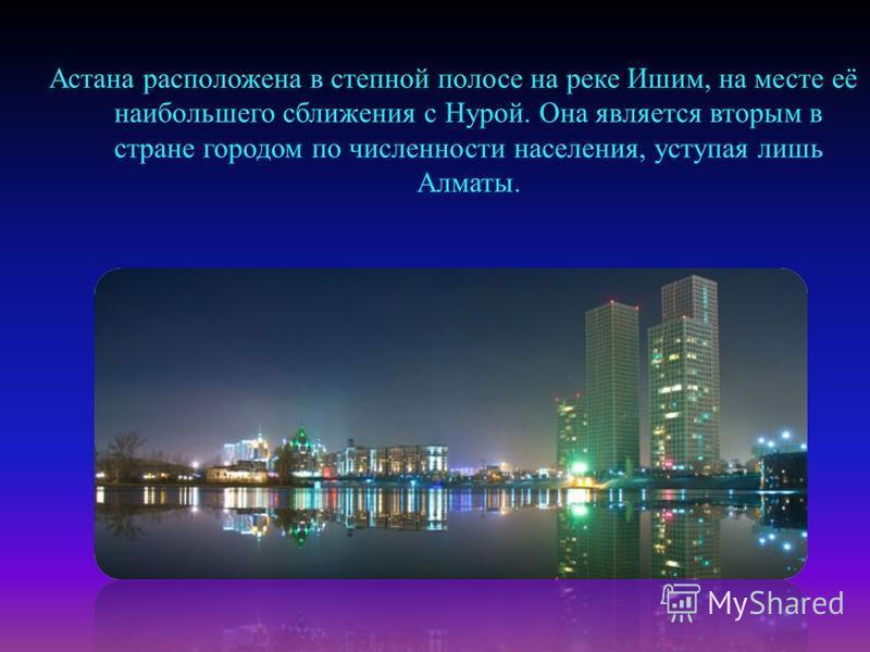 Астана расположена в степной полосе на реке Ишим, на месте её наибольшего сближения с Нурой. Она является вторым в стране городом по численности населения, уступая лишь Алматы.
