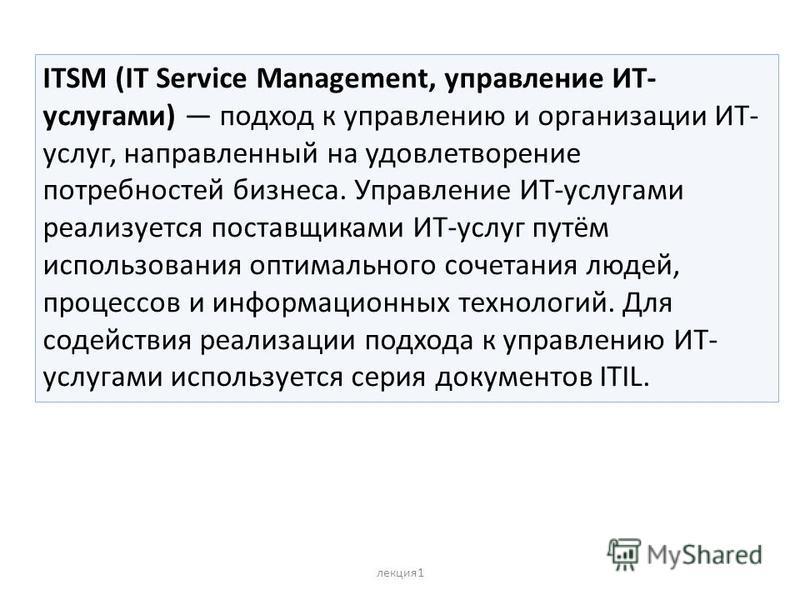 лекция 1 ITSM (IT Service Management, управление ИТ- услугами) подход к управлению и организации ИТ- услуг, направленный на удовлетворение потребностей бизнеса. Управление ИТ-услугами реализуется поставщиками ИТ-услуг путём использования оптимального
