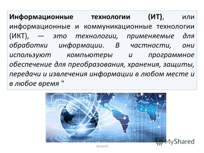 Информационные технологии (ИТ), или информационные и коммуникационные технологии (ИКТ), это технологии, применяемые для обработки информации. В частности, они используют компьютеры и программное обеспечение для преобразования, хранения, защиты, перед