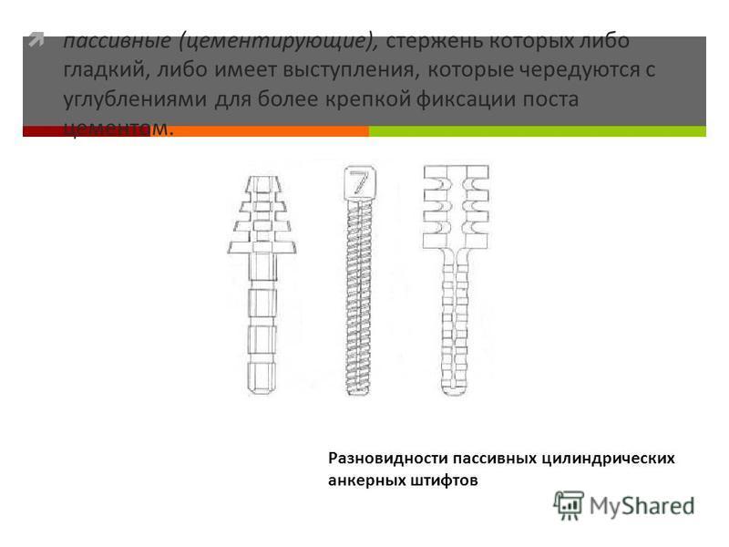 пассивные (цементирующие), стержень которых либо гладкий, либо имеет выступления, которые чередуются с углублениями для более крепкой фиксации поста цементом. Разновидности пассивных цилиндрических анкерных штифтов