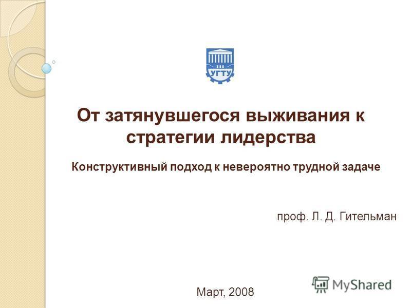 От затянувшегося выживания к стратегии лидерства проф. Л. Д. Гительман Март, 2008 Конструктивный подход к невероятно трудной задаче
