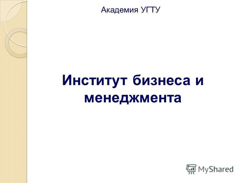 Институт бизнеса и менеджмента Академия УГТУ
