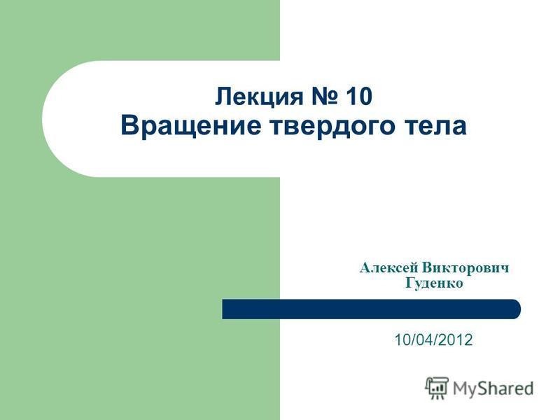 Лекция 10 Вращение твердого тела 10/04/2012 Алексей Викторович Гуденко