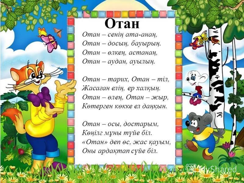Отан Отан – сенің ата-анаң, Отан – досың, бауырың. Отан – өлкең, астанаң, Отан – аудан, ауылың. Отан – тарих, Отан – тіл, Жасаған елің, ер халқың. Отан – өлең, Отан – жыр, Көтерген көкке ел даңқын. Отан – осы, достарым, Көңілг мұны түйе біл. «Отан» д