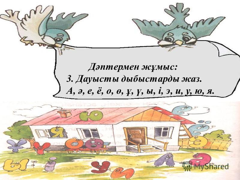 Дәптермен жұмыс: 3. Дауысты дыбыстарды жаз. А, ә, е, ё, о, ө, ұ, ү, ы, і, э, и, у, ю, я.