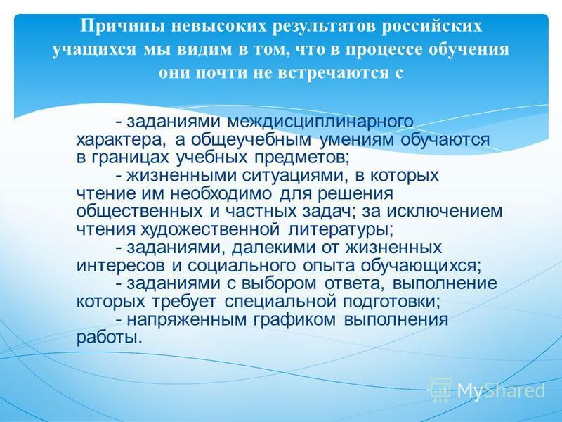Причины невысоких результатов российских учащихся мы видим в том, что в процессе обучения они почти не встречаются с - заданиями междисциплинарного характера, а общеучебным умениям обучаются в границах учебных предметов; - жизненными ситуациями, в ко