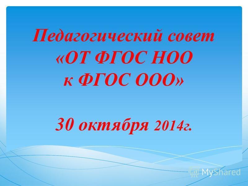 Педагогический совет «ОТ ФГОС НОО к ФГОС ООО» 30 октября 2014 г.