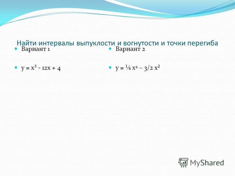 Найти интервалы выпуклости и вогнутости и точки перегиба Вариант 1 у = х³ - 12 х + 4 Вариант 2 у = ¼ х 4 – 3/2 х²