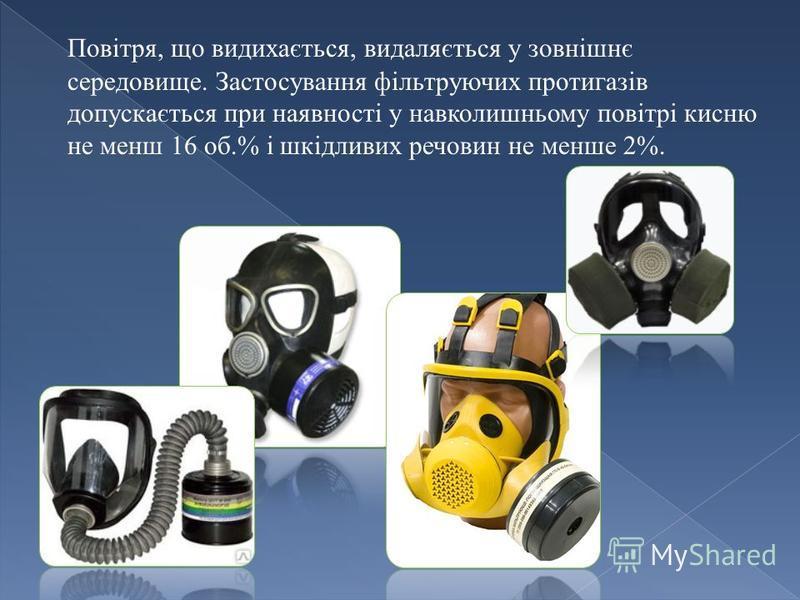 Повітря, що видихається, видаляється у зовнішнє середовище. Застосування фільтруючих протигазів допускається при наявності у навколишньому повітрі кисню не менш 16 об.% і шкідливих речовин не менше 2%.