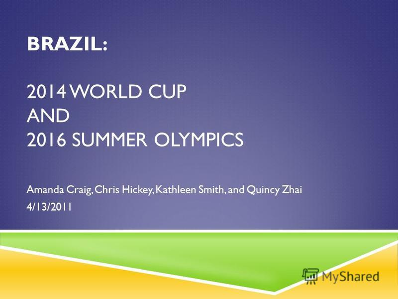 BRAZIL: 2014 WORLD CUP AND 2016 SUMMER OLYMPICS Amanda Craig, Chris Hickey, Kathleen Smith, and Quincy Zhai 4/13/2011