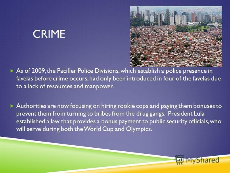 CRIME As of 2009, the Pacifier Police Divisions, which establish a police presence in favelas before crime occurs, had only been introduced in four of the favelas due to a lack of resources and manpower. Authorities are now focusing on hiring rookie