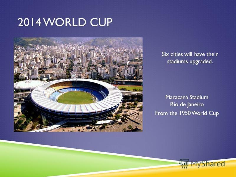 2014 WORLD CUP Six cities will have their stadiums upgraded. Maracana Stadium Rio de Janeiro From the 1950 World Cup