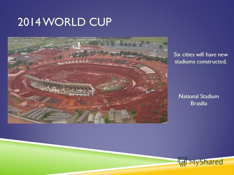2014 WORLD CUP Six cities will have new stadiums constructed. National Stadium Brasilia