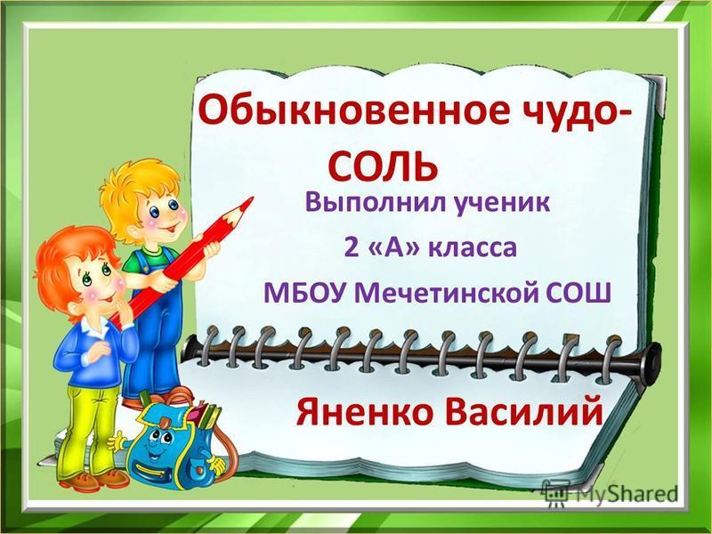 Обыкновенное чудо- СОЛЬ Выполнил ученик 2 «А» класса МБОУ Мечетинской СОШ Яненко Василий