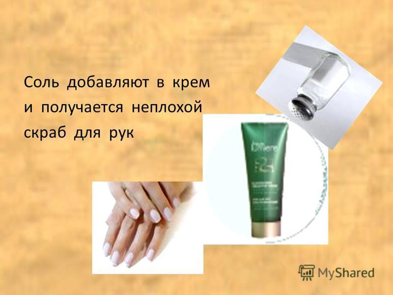 Соль добавляют в крем и получается неплохой скраб для рук