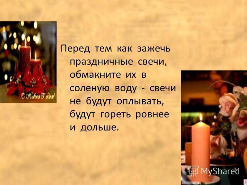 Перед тем как зажечь праздничные свечи, обмакните их в соленую воду - свечи не будут оплывать, будут гореть ровнее и дольше.